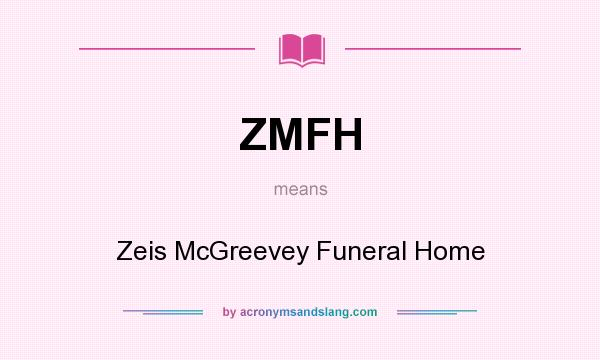 What does ZMFH mean? It stands for Zeis McGreevey Funeral Home