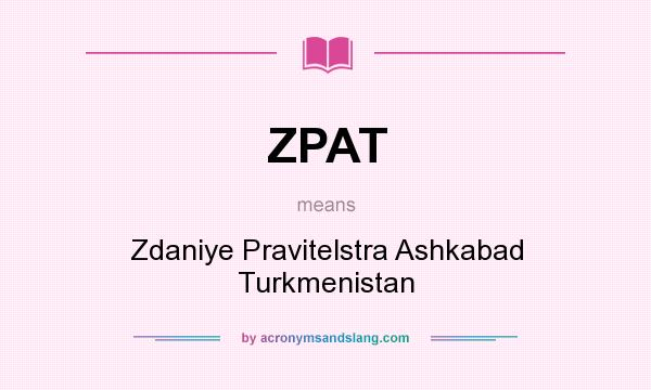 What does ZPAT mean? It stands for Zdaniye Pravitelstra Ashkabad Turkmenistan