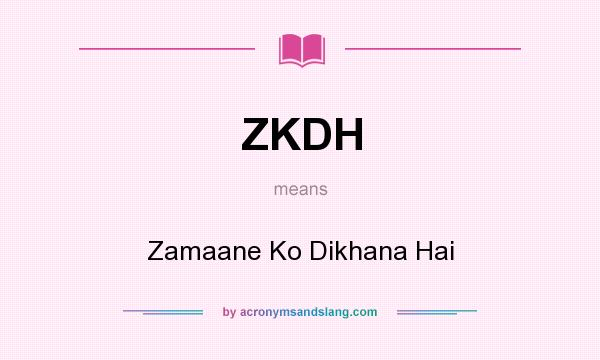 What does ZKDH mean? It stands for Zamaane Ko Dikhana Hai