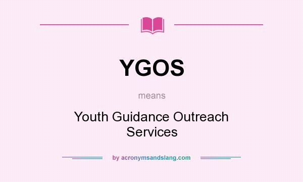 What does YGOS mean? It stands for Youth Guidance Outreach Services