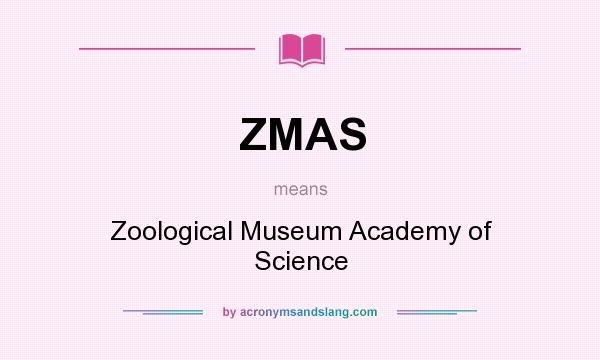 What does ZMAS mean? It stands for Zoological Museum Academy of Science