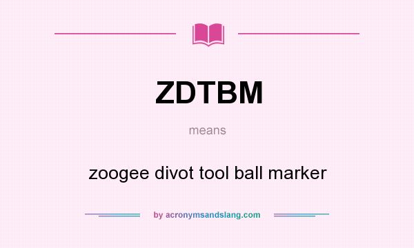 What does ZDTBM mean? It stands for zoogee divot tool ball marker
