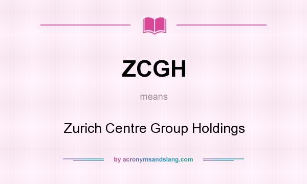 What does ZCGH mean? It stands for Zurich Centre Group Holdings