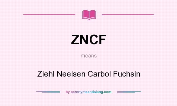 What does ZNCF mean? It stands for Ziehl Neelsen Carbol Fuchsin