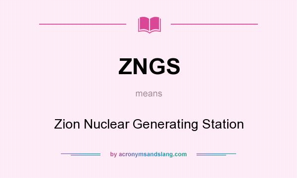 What does ZNGS mean? It stands for Zion Nuclear Generating Station
