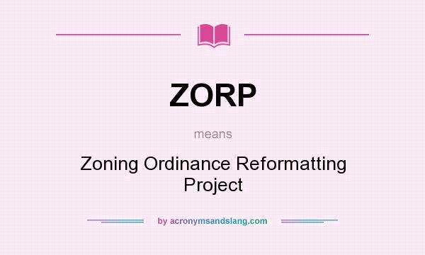 What does ZORP mean? It stands for Zoning Ordinance Reformatting Project