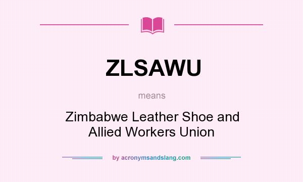 What does ZLSAWU mean? It stands for Zimbabwe Leather Shoe and Allied Workers Union
