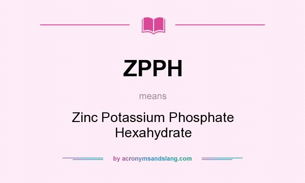What does ZPPH mean? It stands for Zinc Potassium Phosphate Hexahydrate