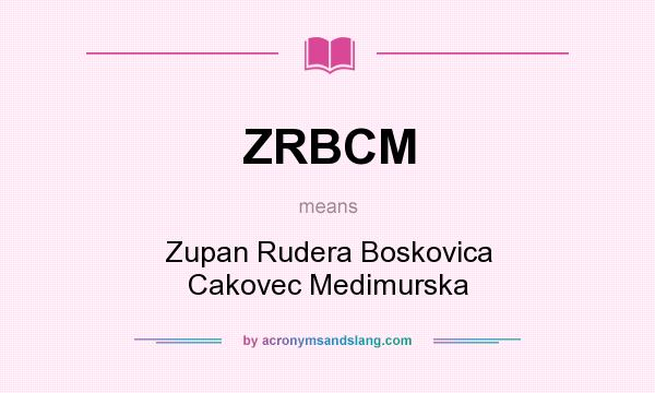 What does ZRBCM mean? It stands for Zupan Rudera Boskovica Cakovec Medimurska