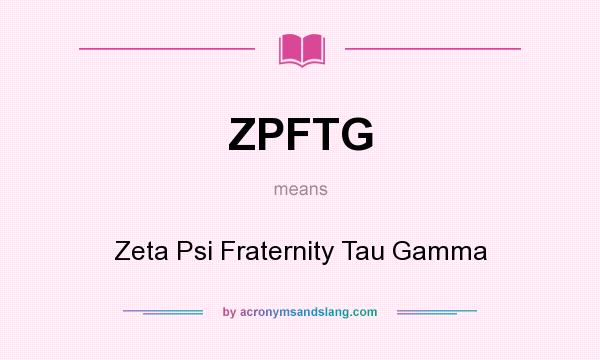 What does ZPFTG mean? It stands for Zeta Psi Fraternity Tau Gamma