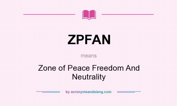 What does ZPFAN mean? It stands for Zone of Peace Freedom And Neutrality