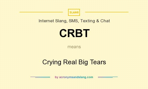 What does CRBT mean? It stands for Crying Real Big Tears