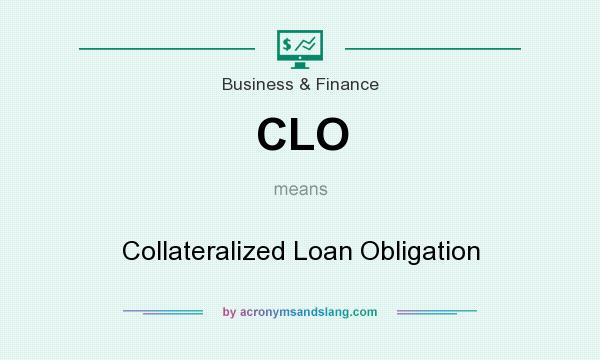 What does CLO mean? It stands for Collateralized Loan Obligation