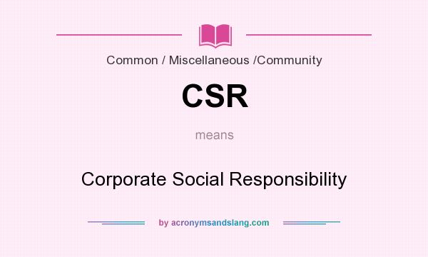What does CSR mean? It stands for Corporate Social Responsibility