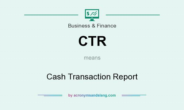 What does CTR mean? It stands for Cash Transaction Report