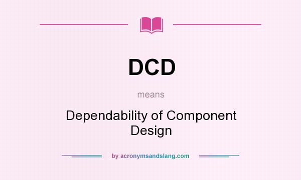 What does DCD mean? It stands for Dependability of Component Design