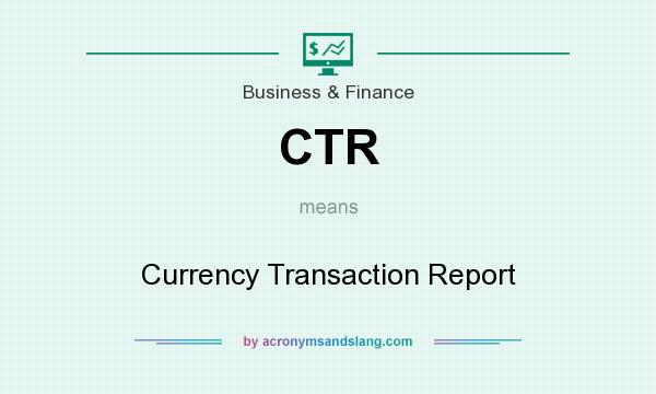 What does CTR mean? It stands for Currency Transaction Report