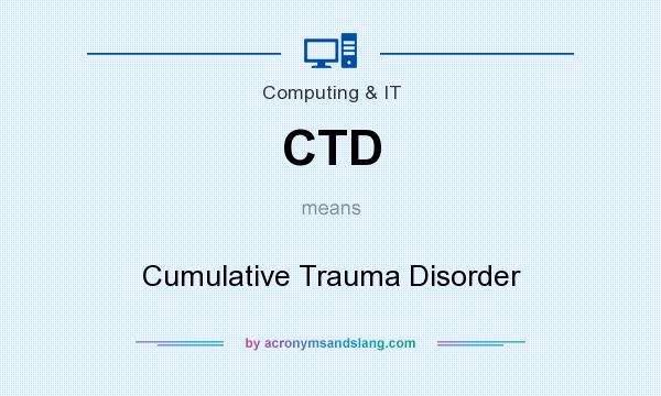 What does CTD mean? It stands for Cumulative Trauma Disorder