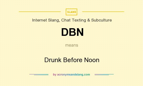 What does DBN mean? It stands for Drunk Before Noon