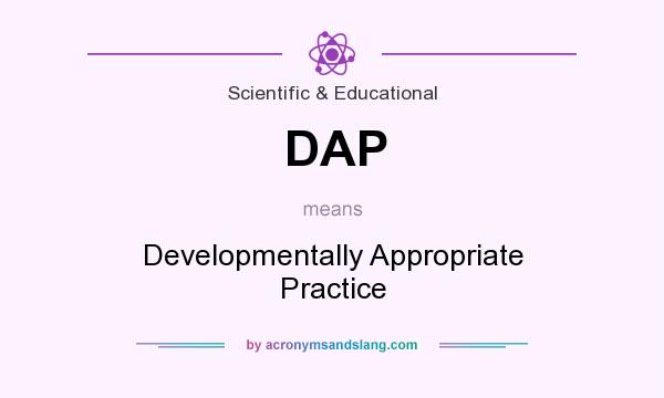 What does DAP mean? It stands for Developmentally Appropriate Practice
