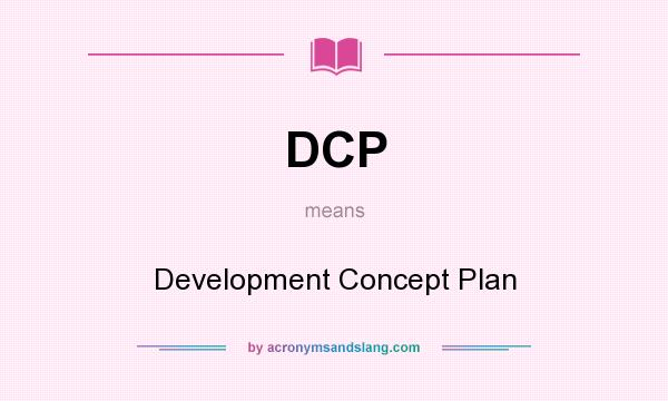What does DCP mean? It stands for Development Concept Plan