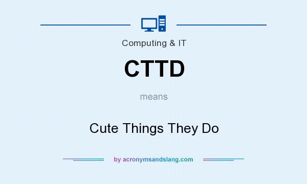 What does CTTD mean? It stands for Cute Things They Do