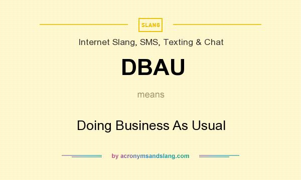 What does DBAU mean? It stands for Doing Business As Usual