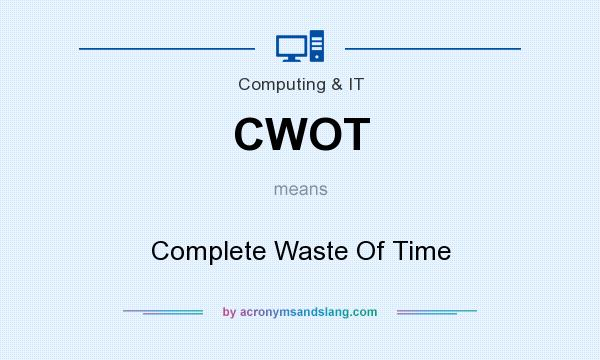 What does CWOT mean? It stands for Complete Waste Of Time