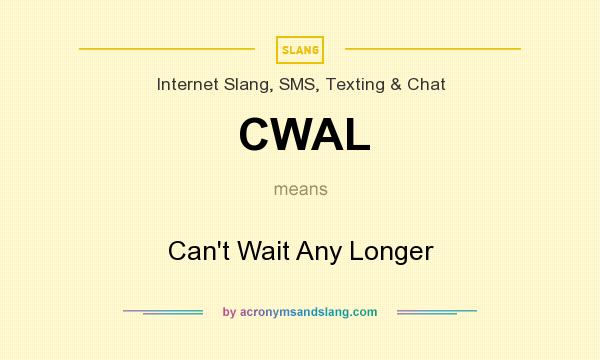 What does CWAL mean? It stands for Can`t Wait Any Longer