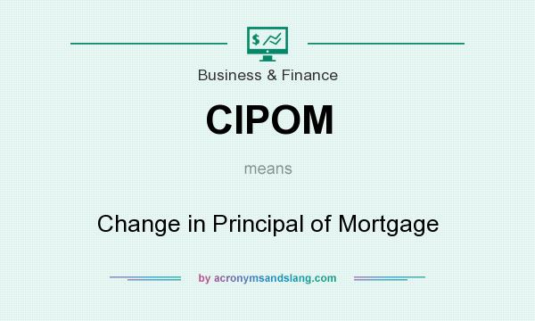 What does CIPOM mean? It stands for Change in Principal of Mortgage
