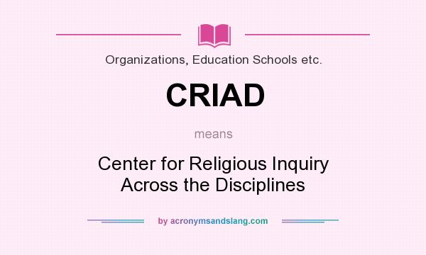 What does CRIAD mean? It stands for Center for Religious Inquiry Across the Disciplines