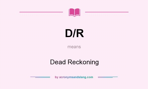 What does D/R mean? It stands for Dead Reckoning