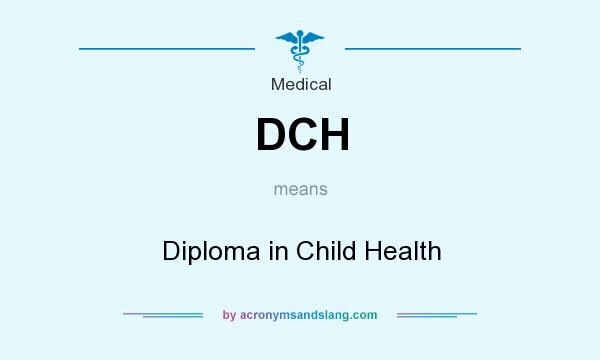 What does DCH mean? It stands for Diploma in Child Health