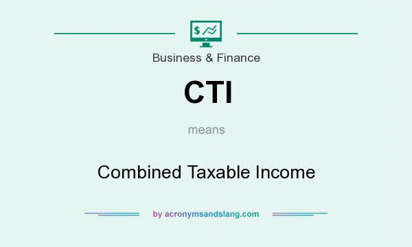 What does CTI mean? It stands for Combined Taxable Income