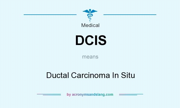 What does DCIS mean? It stands for Ductal Carcinoma In Situ