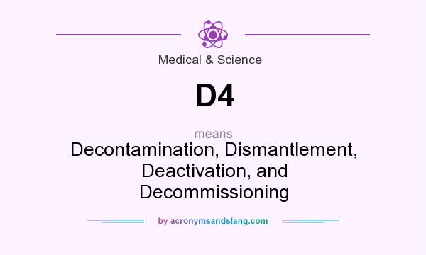 What does D4 mean? It stands for Decontamination, Dismantlement, Deactivation, and Decommissioning