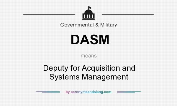 What does DASM mean? It stands for Deputy for Acquisition and Systems Management