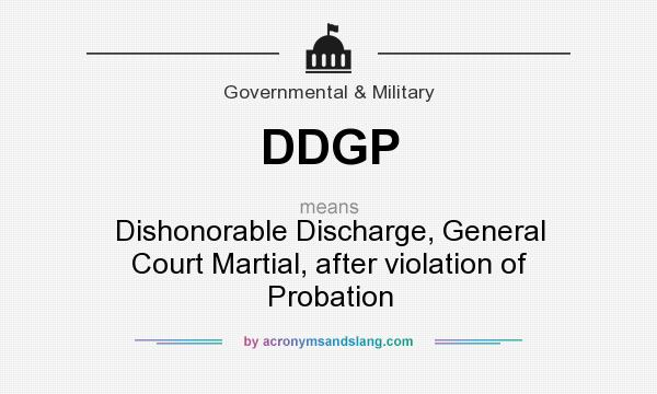What does DDGP mean? It stands for Dishonorable Discharge, General Court Martial, after violation of Probation