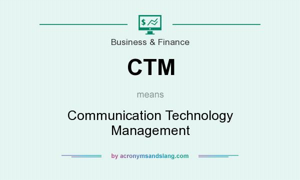 What does CTM mean? It stands for Communication Technology Management
