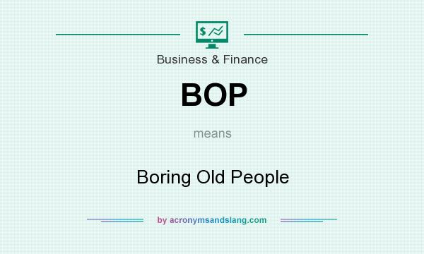 What does BOP mean? It stands for Boring Old People