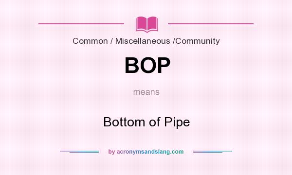 What does BOP mean? It stands for Bottom of Pipe