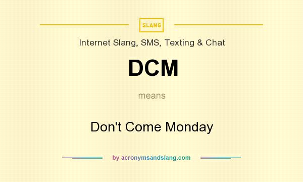 What does DCM mean? It stands for Don`t Come Monday