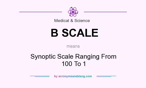 What does B SCALE mean? It stands for Synoptic Scale Ranging From 100 To 1