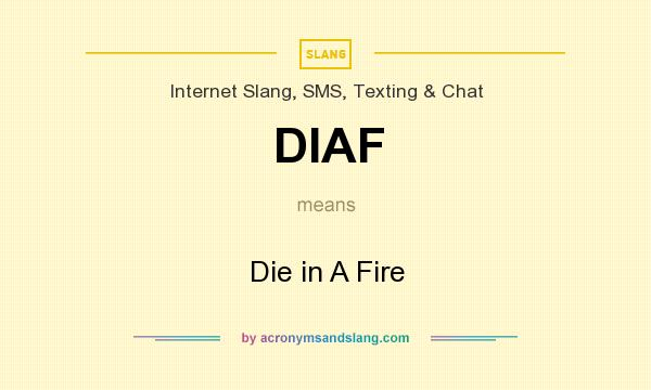 What does DIAF mean? It stands for Die in A Fire