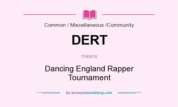 What does DERT mean? It stands for Dancing England Rapper Tournament
