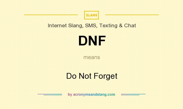 What does DNF mean? It stands for Do Not Forget