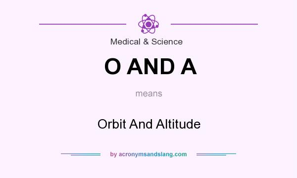 What does O AND A mean? It stands for Orbit And Altitude