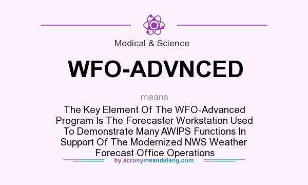 What does WFO-ADVNCED mean? It stands for The Key Element Of The WFO-Advanced Program Is The Forecaster Workstation Used To Demonstrate Many AWIPS Functions In Support Of The Modernized NWS Weather Forecast Office Operations