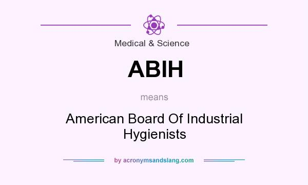 What does ABIH mean? It stands for American Board Of Industrial Hygienists