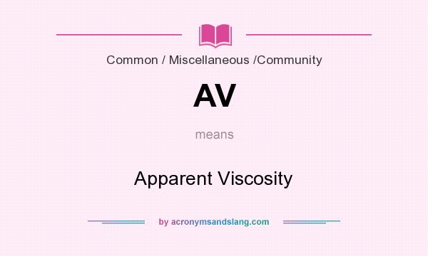 What does AV mean? It stands for Apparent Viscosity